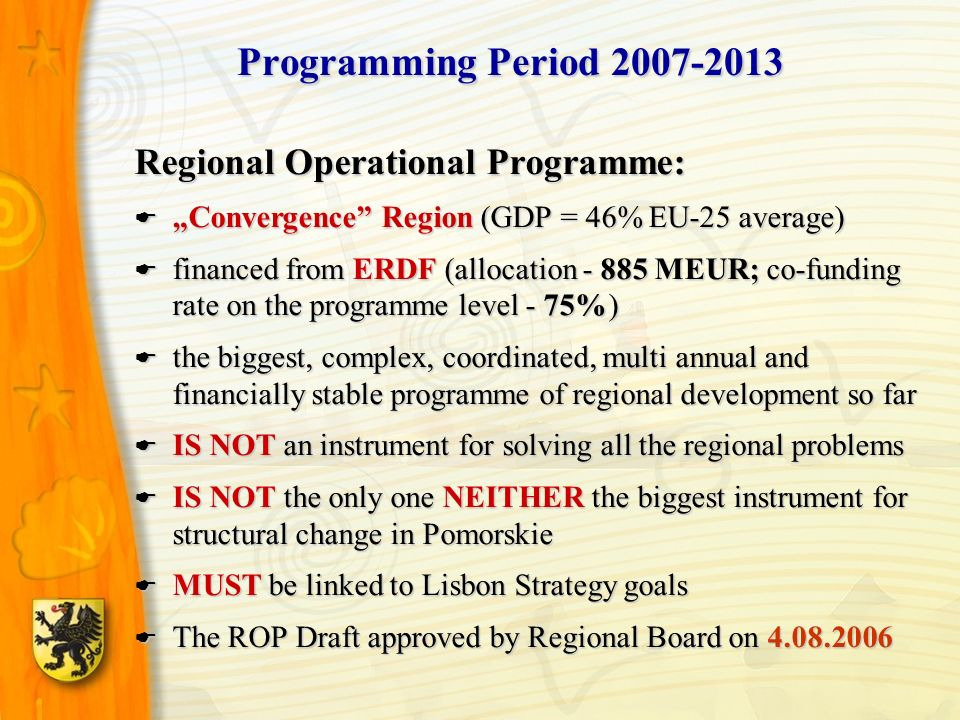 Regional Operational Programme: Convergence Region (GDP = 46% EU-25 average) Convergence Region (GDP = 46% EU-25 average) financed from ERDF (allocation - 885 MEUR; co-funding rate on the programme level - 75%) financed from ERDF (allocation - 885 MEUR; co-funding rate on the programme level - 75%) the biggest, complex, coordinated, multi annual and financially stable programme of regional development so far the biggest, complex, coordinated, multi annual and financially stable programme of regional development so far IS NOT an instrument for solving all the regional problems IS NOT an instrument for solving all the regional problems IS NOT the only one NEITHER the biggest instrument for structural change in Pomorskie IS NOT the only one NEITHER the biggest instrument for structural change in Pomorskie MUST be linked to Lisbon Strategy goals MUST be linked to Lisbon Strategy goals The ROP Draft approved by Regional Board on 4.08.2006 The ROP Draft approved by Regional Board on 4.08.2006 Programming Period 2007-2013