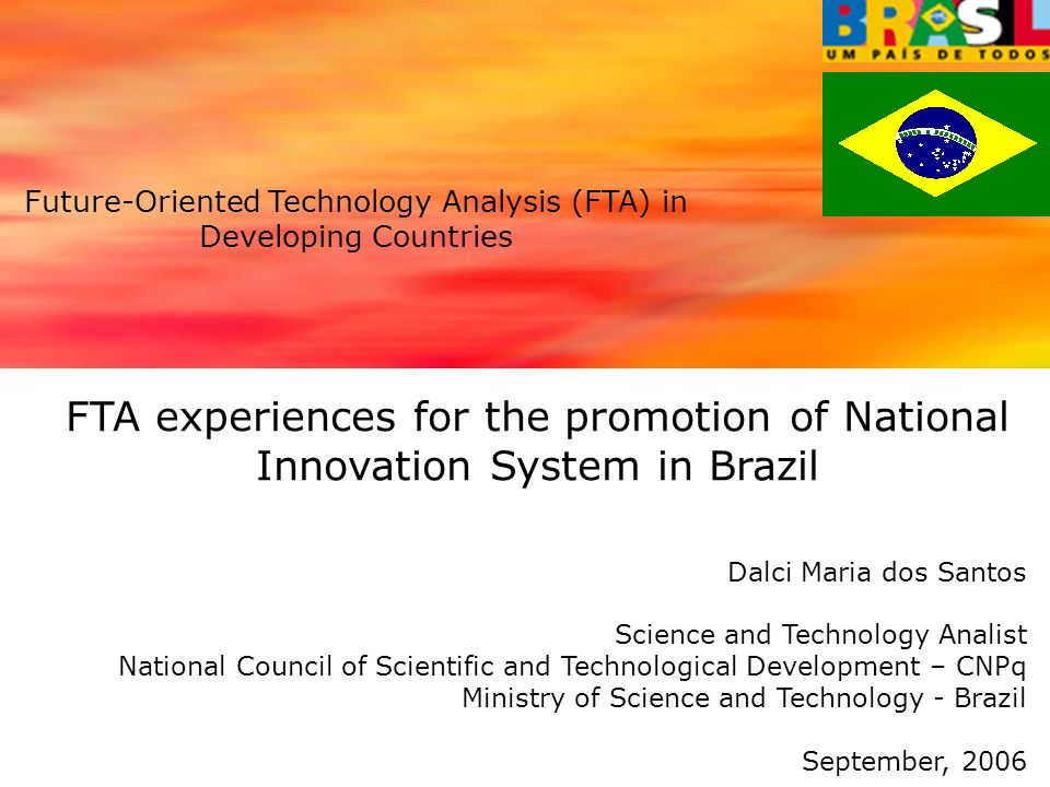 FTA experiences for the promotion of National Innovation System in Brazil Dalci Maria dos Santos Science and Technology Analist National Council of Scientific and Technological Development – CNPq Ministry of Science and Technology - Brazil September, 2006 Future-Oriented Technology Analysis (FTA) in Developing Countries