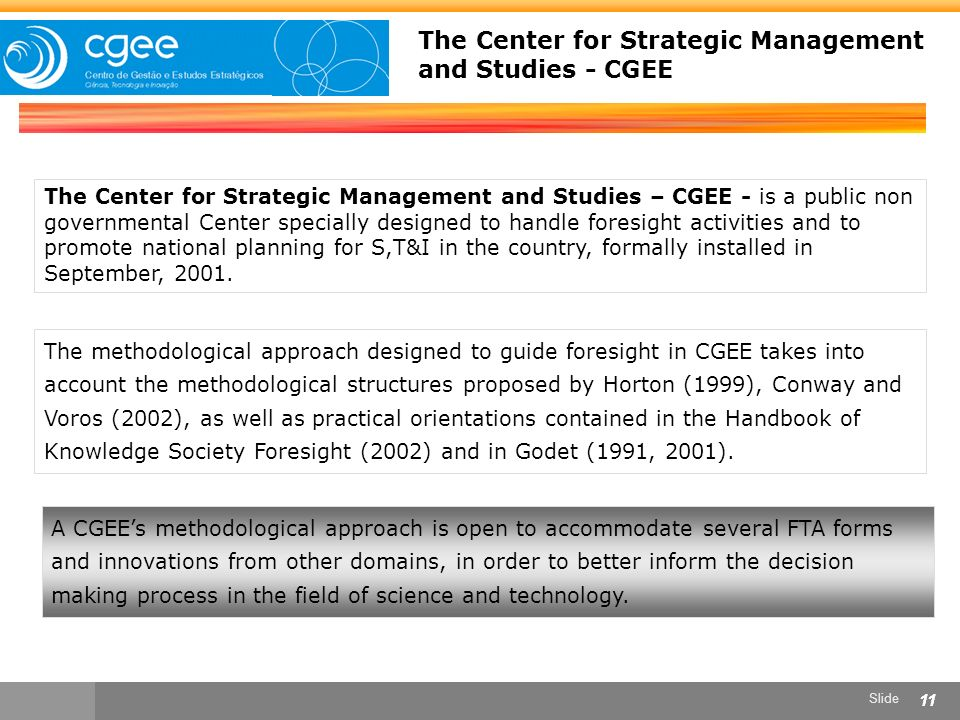 Slide 11 The Center for Strategic Management and Studies – CGEE - is a public non governmental Center specially designed to handle foresight activities and to promote national planning for S,T&I in the country, formally installed in September, 2001.