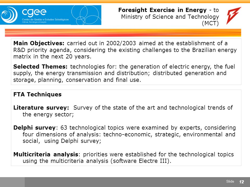 Slide 12 Foresight Exercise in Energy - to Ministry of Science and Technology (MCT) Main Objectives: carried out in 2002/2003 aimed at the establishment of a R&D priority agenda, considering the existing challenges to the Brazilian energy matrix in the next 20 years.