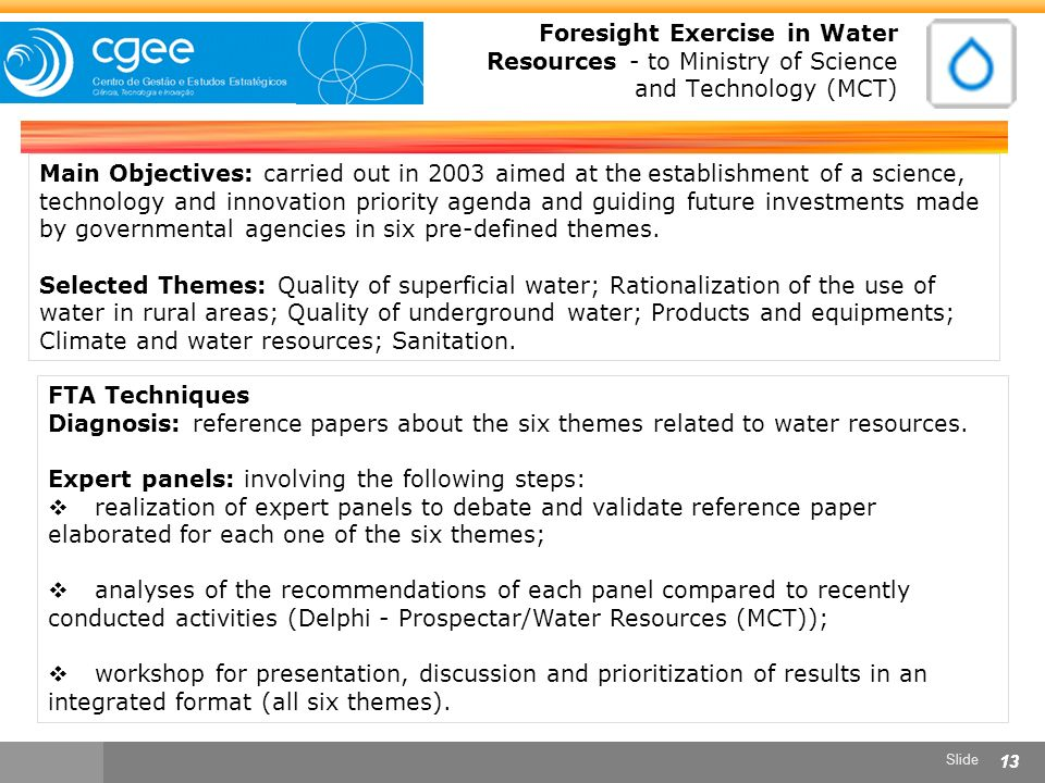 Slide 13 Foresight Exercise in Water Resources - to Ministry of Science and Technology (MCT) Main Objectives: carried out in 2003 aimed at the establishment of a science, technology and innovation priority agenda and guiding future investments made by governmental agencies in six pre-defined themes.