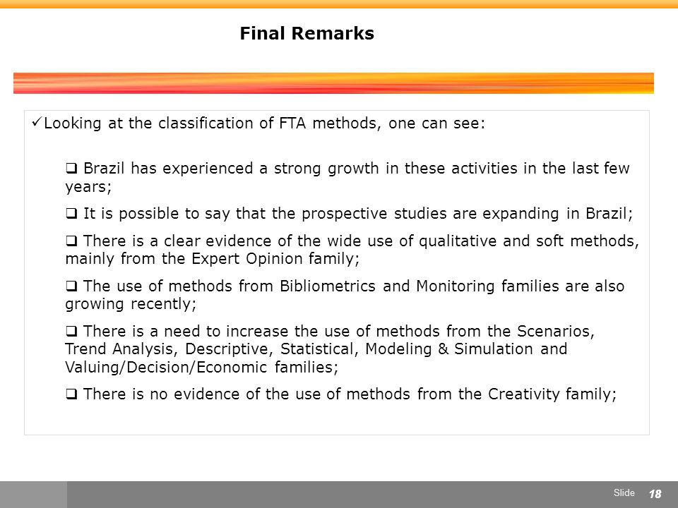 Slide 18 Final Remarks Looking at the classification of FTA methods, one can see: Brazil has experienced a strong growth in these activities in the last few years; It is possible to say that the prospective studies are expanding in Brazil; There is a clear evidence of the wide use of qualitative and soft methods, mainly from the Expert Opinion family; The use of methods from Bibliometrics and Monitoring families are also growing recently; There is a need to increase the use of methods from the Scenarios, Trend Analysis, Descriptive, Statistical, Modeling & Simulation and Valuing/Decision/Economic families; There is no evidence of the use of methods from the Creativity family;