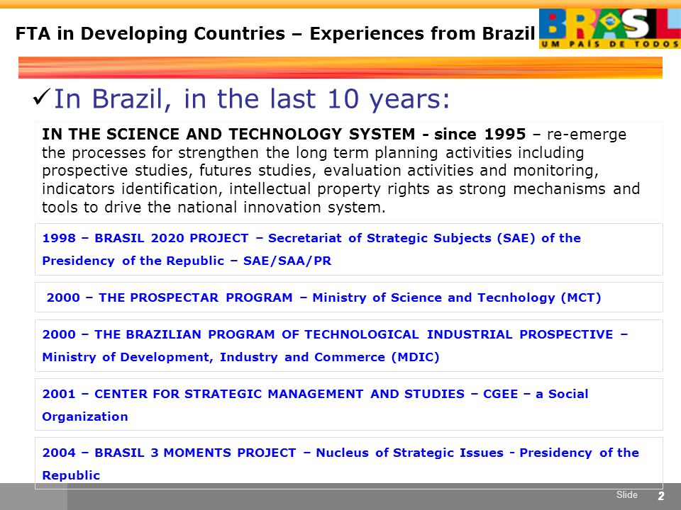 Slide 22 FTA in Developing Countries – Experiences from Brazil In Brazil, in the last 10 years: IN THE SCIENCE AND TECHNOLOGY SYSTEM - since 1995 – re-emerge the processes for strengthen the long term planning activities including prospective studies, futures studies, evaluation activities and monitoring, indicators identification, intellectual property rights as strong mechanisms and tools to drive the national innovation system.