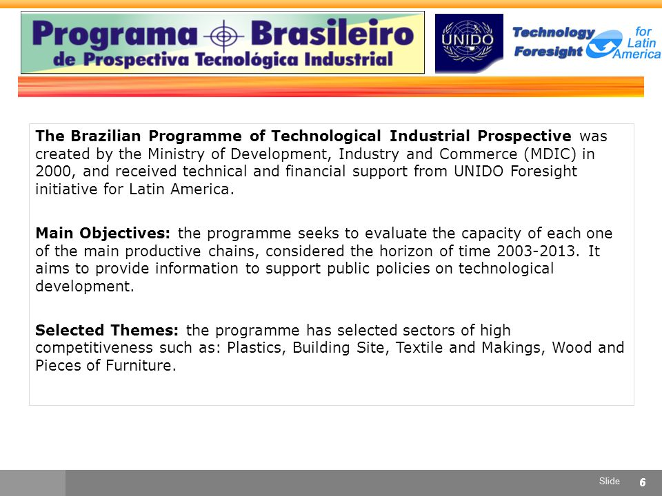 Slide 66 The Brazilian Programme of Technological Industrial Prospective was created by the Ministry of Development, Industry and Commerce (MDIC) in 2000, and received technical and financial support from UNIDO Foresight initiative for Latin America.