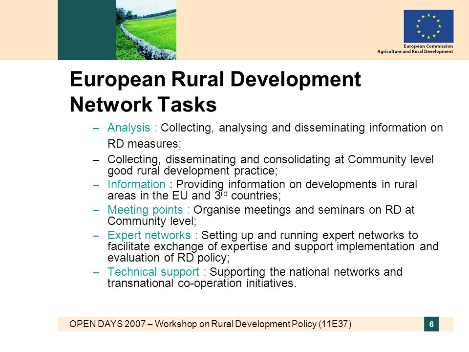 OPEN DAYS 2007 – Workshop on Rural Development Policy (11E37) 6 European Rural Development Network Tasks –Analysis : Collecting, analysing and disseminating information on RD measures; –Collecting, disseminating and consolidating at Community level good rural development practice; –Information : Providing information on developments in rural areas in the EU and 3 rd countries; –Meeting points : Organise meetings and seminars on RD at Community level; –Expert networks : Setting up and running expert networks to facilitate exchange of expertise and support implementation and evaluation of RD policy; –Technical support : Supporting the national networks and transnational co-operation initiatives.