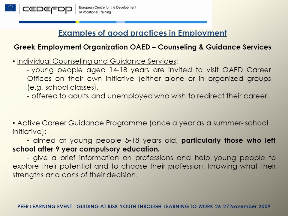 PEER LEARNING EVENT : GUIDING AT RISK YOUTH THROUGH LEARNING TO WORK November 2009 Examples of good practices in Employment Greek Employment Organization OAED – Counseling & Guidance Services Individual Counseling and Guidance Services: - young people aged years are invited to visit OAED Career Offices on their own initiative (either alone or in organized groups (e.g.