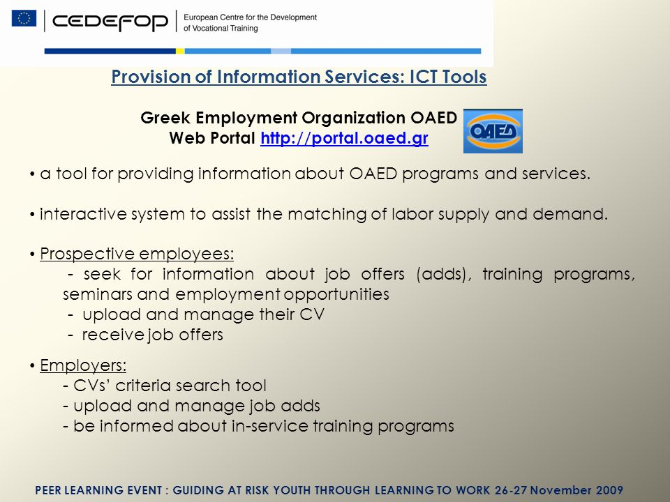 PEER LEARNING EVENT : GUIDING AT RISK YOUTH THROUGH LEARNING TO WORK November 2009 Provision of Information Services: ICT Tools Greek Employment Organization OAED Web Portal   a tool for providing information about OAED programs and services.