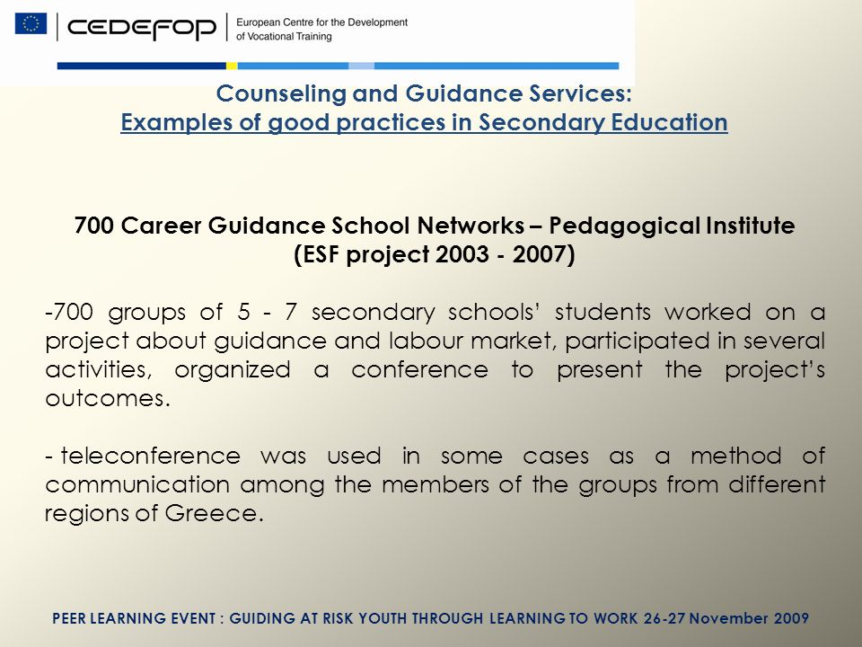 PEER LEARNING EVENT : GUIDING AT RISK YOUTH THROUGH LEARNING TO WORK November 2009 Counseling and Guidance Services: Examples of good practices in Secondary Education 700 Career Guidance School Networks – Pedagogical Institute (ESF project ) -700 groups of secondary schools students worked on a project about guidance and labour market, participated in several activities, organized a conference to present the projects outcomes.