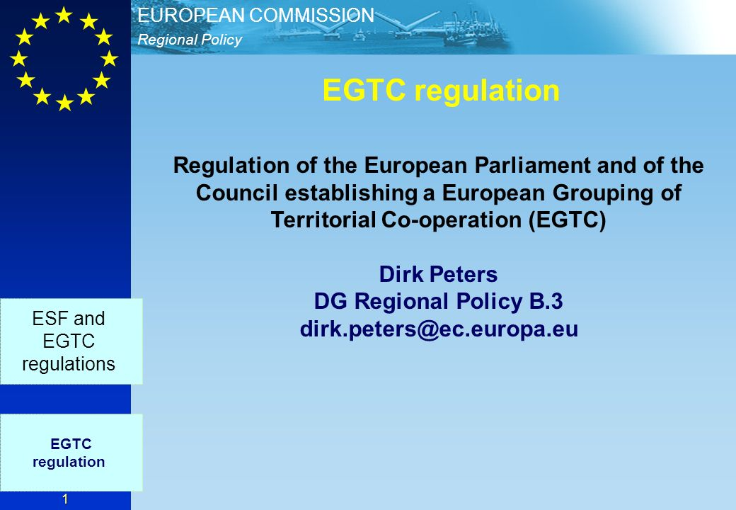 Regional Policy EUROPEAN COMMISSION 1 EGTC regulation EGTC regulation ESF and EGTC regulations Regulation of the European Parliament and of the Council establishing a European Grouping of Territorial Co-operation (EGTC) Dirk Peters DG Regional Policy B.3 dirk.peters@ec.europa.eu