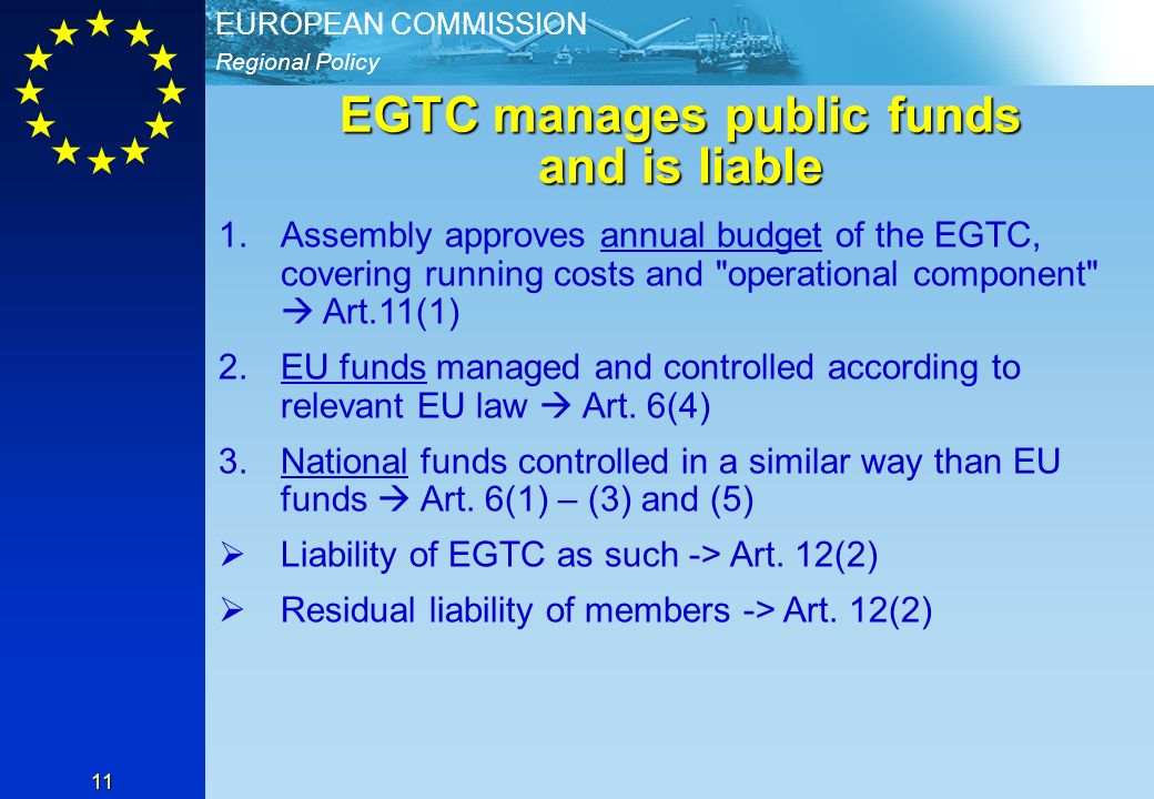 Regional Policy EUROPEAN COMMISSION 11 EGTC manages public funds and is liable 1.Assembly approves annual budget of the EGTC, covering running costs and operational component Art.11(1) 2.EU funds managed and controlled according to relevant EU law Art.
