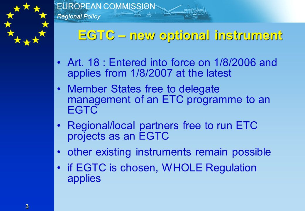 Regional Policy EUROPEAN COMMISSION 3 EGTC – new optional instrument Art. 18 : Entered into force on 1/8/2006 and applies from 1/8/2007 at the latest