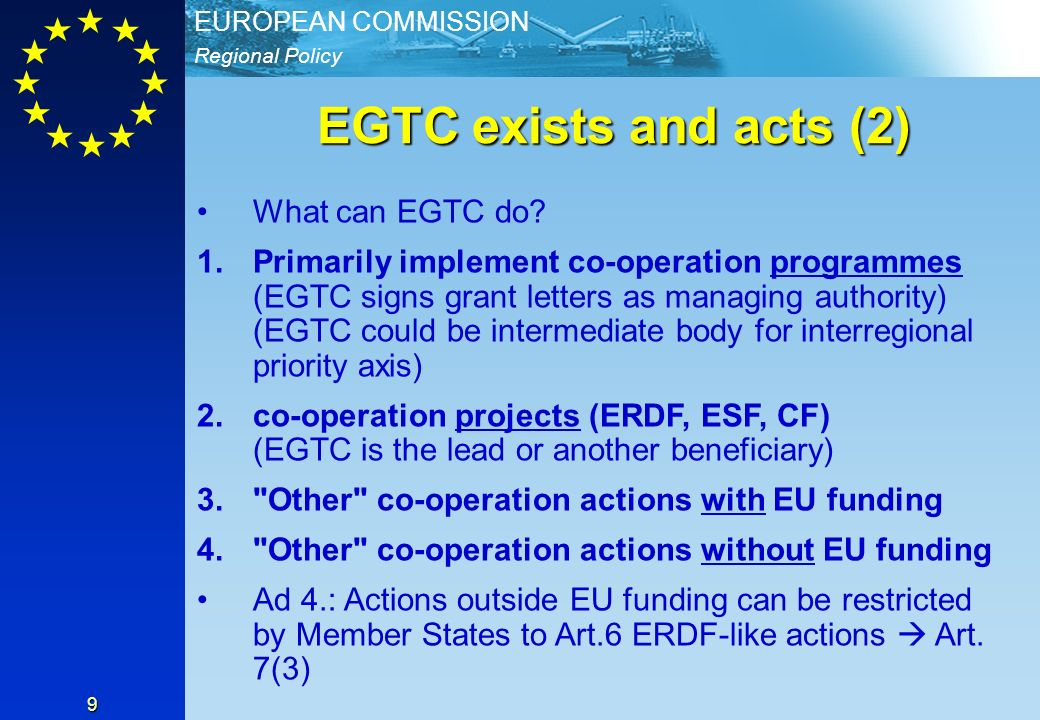 Regional Policy EUROPEAN COMMISSION 9 EGTC exists and acts (2) What can EGTC do? 1.Primarily implement co-operation programmes (EGTC signs grant lette