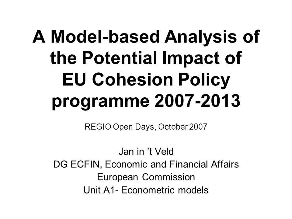 A Model-based Analysis of the Potential Impact of EU Cohesion Policy programme REGIO Open Days, October 2007 Jan in t Veld DG ECFIN, Economic and Financial Affairs European Commission Unit A1- Econometric models