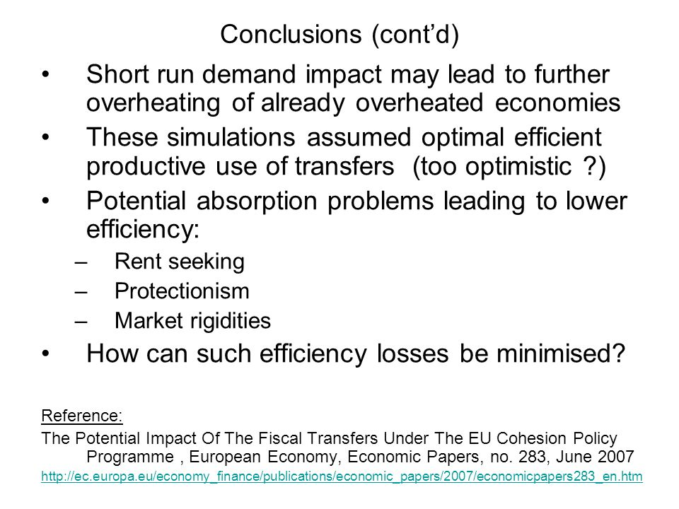 Conclusions (contd) Short run demand impact may lead to further overheating of already overheated economies These simulations assumed optimal efficient productive use of transfers (too optimistic ) Potential absorption problems leading to lower efficiency: –Rent seeking –Protectionism –Market rigidities How can such efficiency losses be minimised.