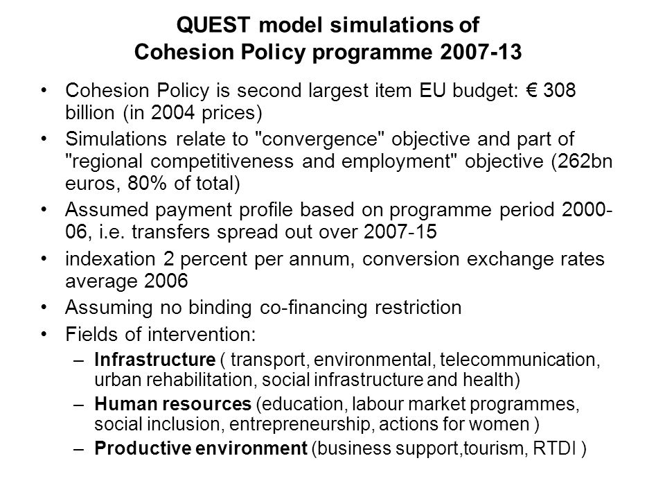 QUEST model simulations of Cohesion Policy programme 2007-13 Cohesion Policy is second largest item EU budget: 308 billion (in 2004 prices) Simulation