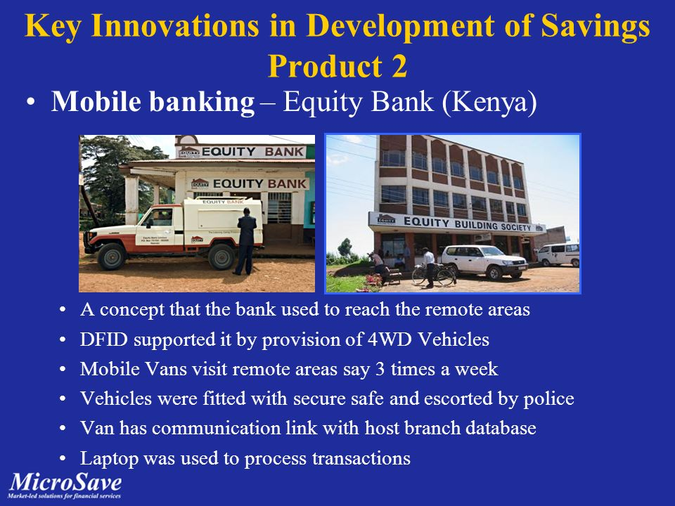 Key Innovations in Development of Savings Product 2 Mobile banking – Equity Bank (Kenya) A concept that the bank used to reach the remote areas DFID supported it by provision of 4WD Vehicles Mobile Vans visit remote areas say 3 times a week Vehicles were fitted with secure safe and escorted by police Van has communication link with host branch database Laptop was used to process transactions