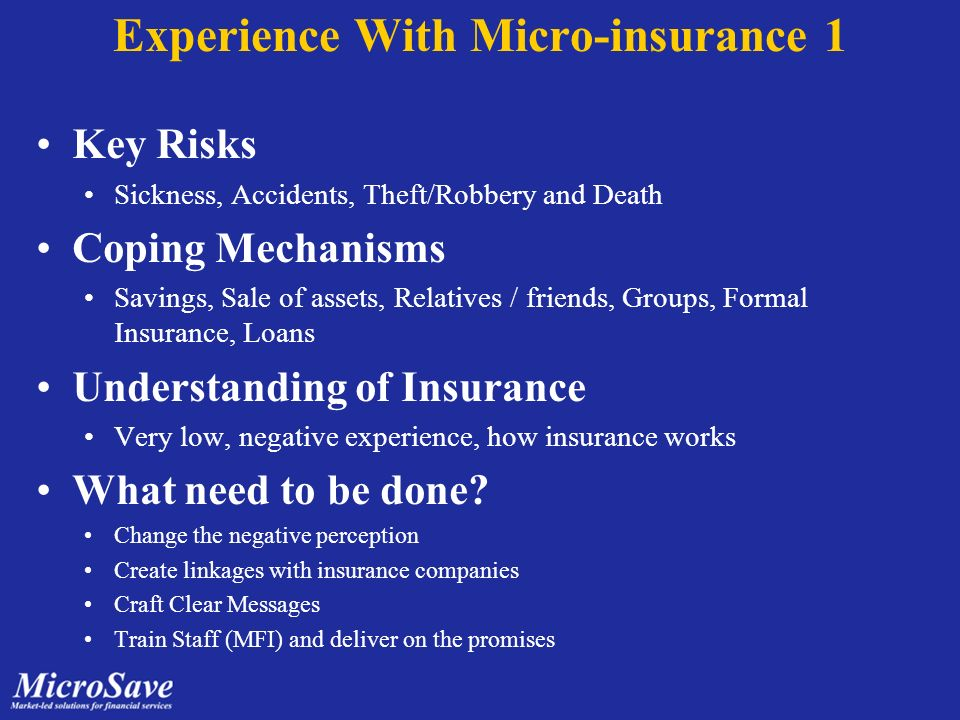 Experience With Micro-insurance 1 Key Risks Sickness, Accidents, Theft/Robbery and Death Coping Mechanisms Savings, Sale of assets, Relatives / friends, Groups, Formal Insurance, Loans Understanding of Insurance Very low, negative experience, how insurance works What need to be done.