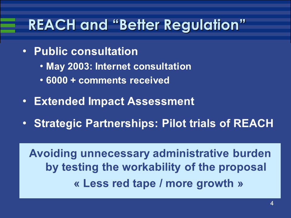 4 REACH and Better Regulation Public consultation May 2003: Internet consultation comments received Extended Impact Assessment Strategic Partnerships: Pilot trials of REACH Avoiding unnecessary administrative burden by testing the workability of the proposal « Less red tape / more growth »