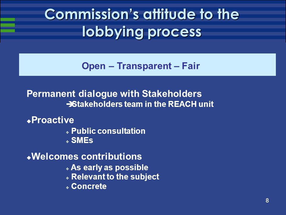 8 Commissions attitude to the lobbying process Open – Transparent – Fair Permanent dialogue with Stakeholders Stakeholders team in the REACH unit Proa
