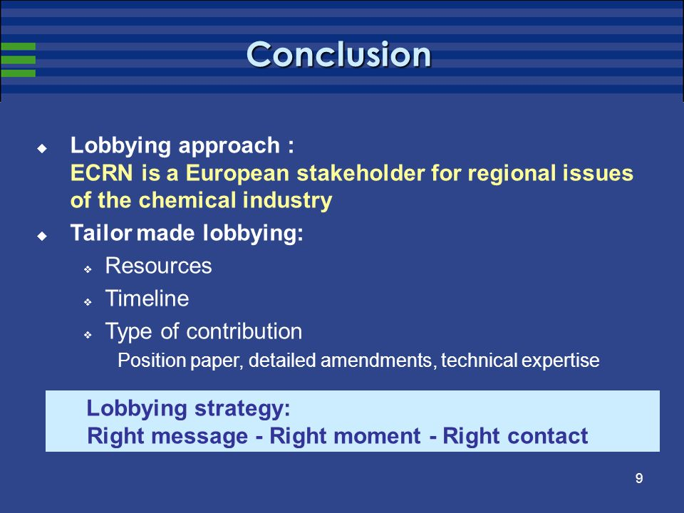 9 Conclusion Lobbying approach : ECRN is a European stakeholder for regional issues of the chemical industry Tailor made lobbying: Resources Timeline Type of contribution Position paper, detailed amendments, technical expertise Lobbying strategy: Right message - Right moment - Right contact
