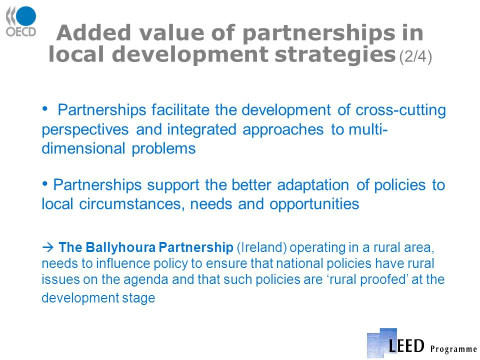 Added value of partnerships in local development strategies (2/4) Partnerships facilitate the development of cross-cutting perspectives and integrated approaches to multi- dimensional problems Partnerships support the better adaptation of policies to local circumstances, needs and opportunities The Ballyhoura Partnership (Ireland) operating in a rural area, needs to influence policy to ensure that national policies have rural issues on the agenda and that such policies are rural proofed at the development stage