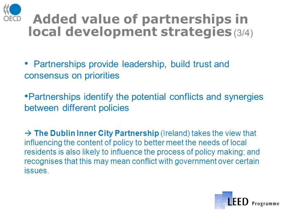 Added value of partnerships in local development strategies (3/4) Partnerships provide leadership, build trust and consensus on priorities Partnerships identify the potential conflicts and synergies between different policies The Dublin Inner City Partnership (Ireland) takes the view that influencing the content of policy to better meet the needs of local residents is also likely to influence the process of policy making; and recognises that this may mean conflict with government over certain issues.