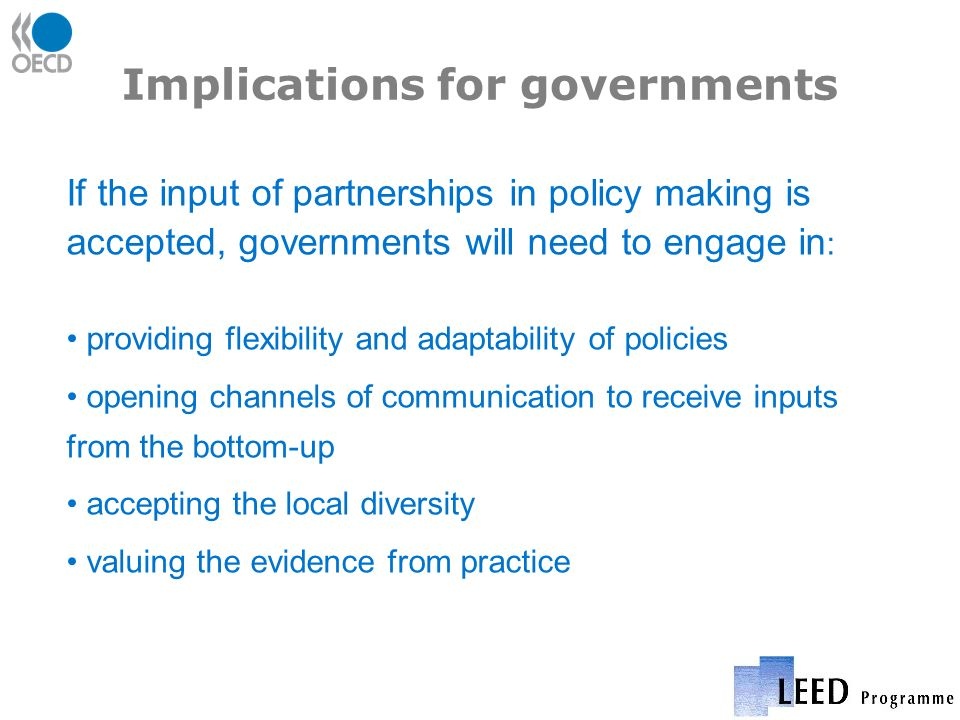 Implications for governments If the input of partnerships in policy making is accepted, governments will need to engage in : providing flexibility and
