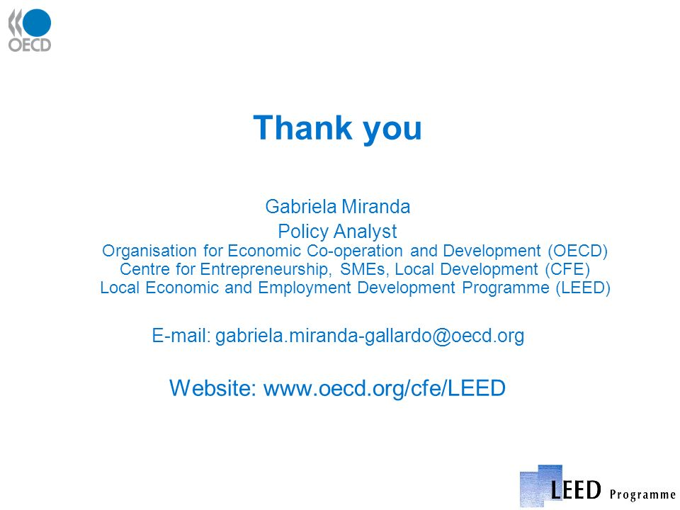 Thank you Gabriela Miranda Policy Analyst Organisation for Economic Co-operation and Development (OECD) Centre for Entrepreneurship, SMEs, Local Development (CFE) Local Economic and Employment Development Programme (LEED) E-mail: gabriela.miranda-gallardo@oecd.org Website: www.oecd.org/cfe/LEED