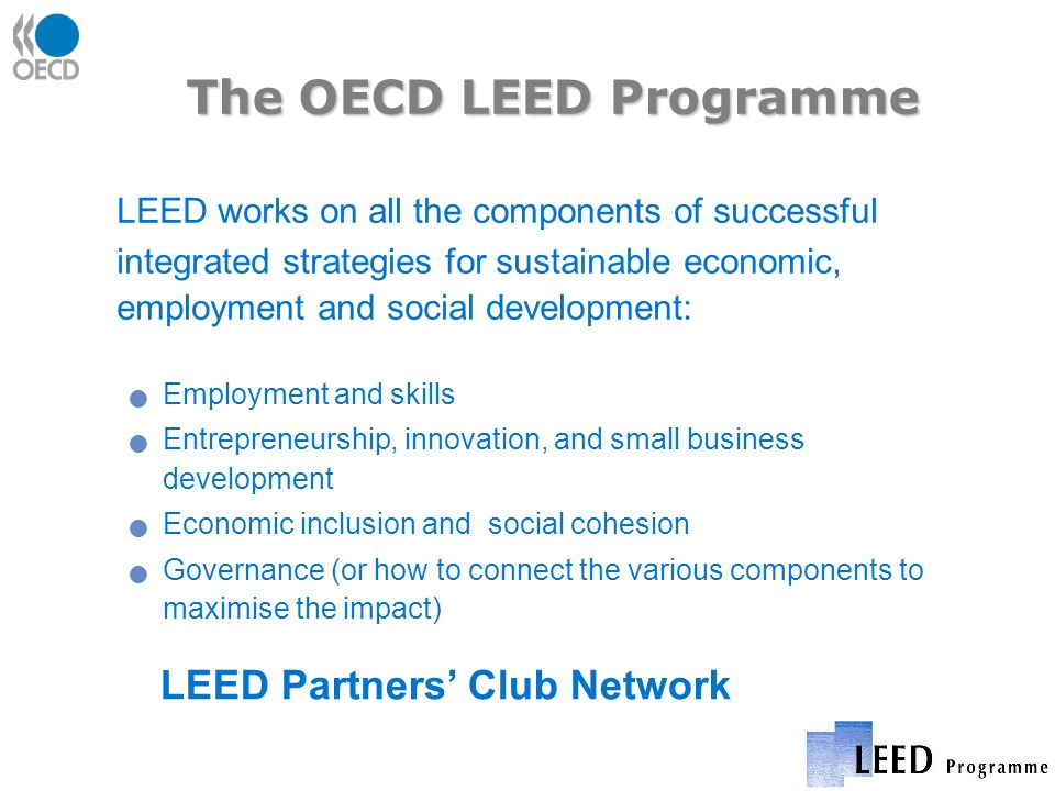 The OECD LEED Programme LEED works on all the components of successful integrated strategies for sustainable economic, employment and social development: Employment and skills Entrepreneurship, innovation, and small business development Economic inclusion and social cohesion Governance (or how to connect the various components to maximise the impact) LEED Partners Club Network