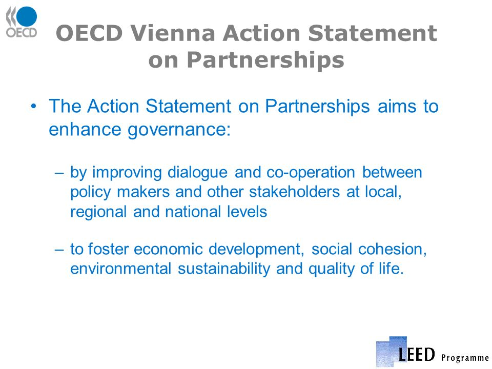 OECD Vienna Action Statement on Partnerships The Action Statement on Partnerships aims to enhance governance: –by improving dialogue and co-operation between policy makers and other stakeholders at local, regional and national levels –to foster economic development, social cohesion, environmental sustainability and quality of life.