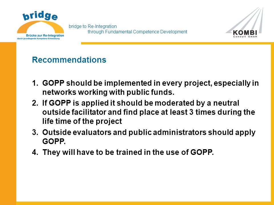 bridge to Re-Integration through Fundamental Competence Development Recommendations 1.GOPP should be implemented in every project, especially in networks working with public funds.