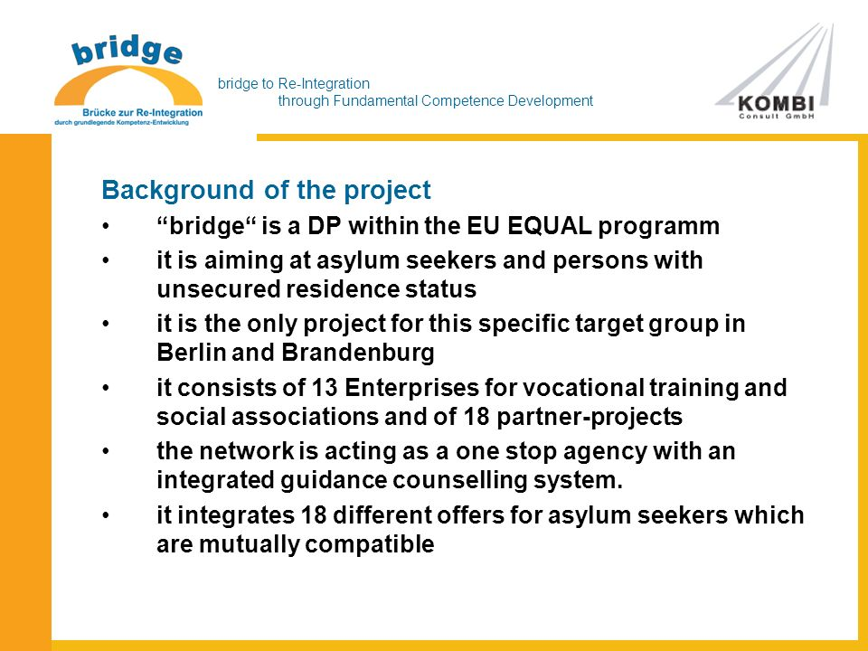 bridge to Re-Integration through Fundamental Competence Development Background of the project bridge is a DP within the EU EQUAL programm it is aiming at asylum seekers and persons with unsecured residence status it is the only project for this specific target group in Berlin and Brandenburg it consists of 13 Enterprises for vocational training and social associations and of 18 partner-projects the network is acting as a one stop agency with an integrated guidance counselling system.