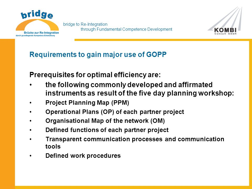 bridge to Re-Integration through Fundamental Competence Development Requirements to gain major use of GOPP Prerequisites for optimal efficiency are: the following commonly developed and affirmated instruments as result of the five day planning workshop: Project Planning Map (PPM) Operational Plans (OP) of each partner project Organisational Map of the network (OM) Defined functions of each partner project Transparent communication processes and communication tools Defined work procedures