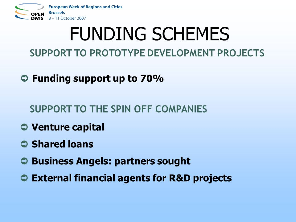 Funding support up to 70% FUNDING SCHEMES SUPPORT TO PROTOTYPE DEVELOPMENT PROJECTS SUPPORT TO THE SPIN OFF COMPANIES Venture capital Shared loans Business Angels: partners sought External financial agents for R&D projects