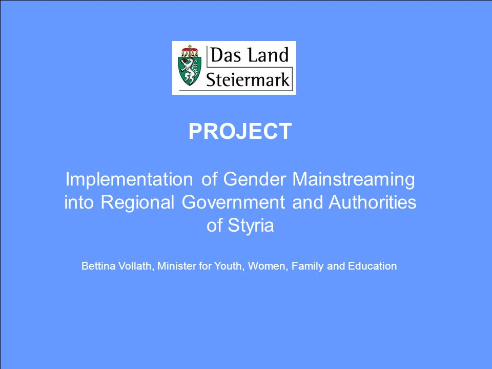 PROJECT Implementation of Gender Mainstreaming into Regional Government and Authorities of Styria Bettina Vollath, Minister for Youth, Women, Family a