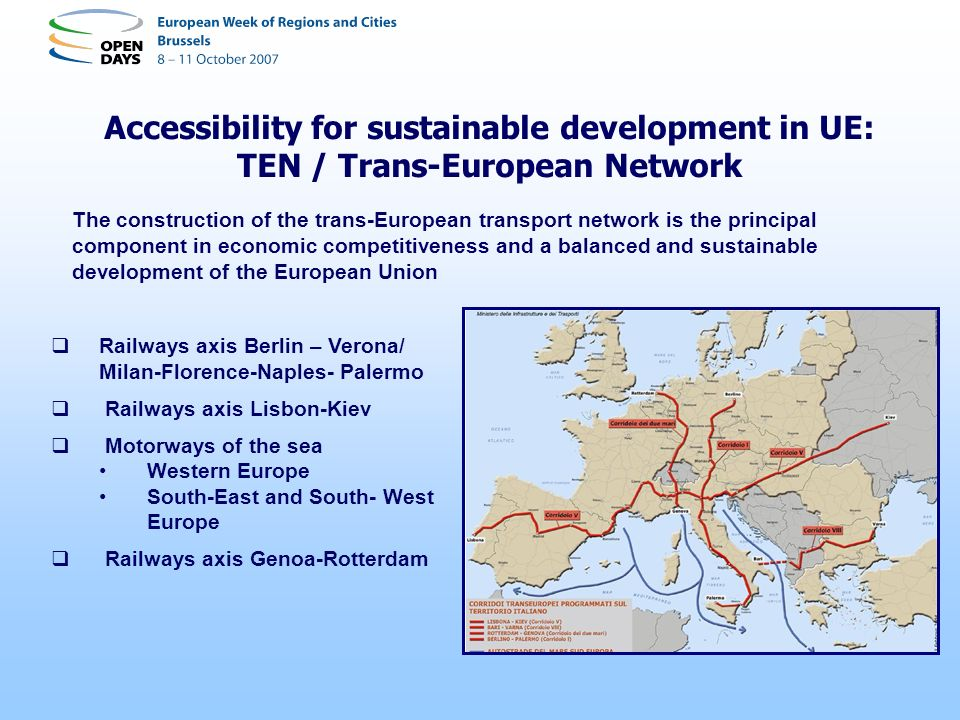 Accessibility for sustainable development in UE: TEN / Trans-European Network Railways axis Berlin – Verona/ Milan-Florence-Naples- Palermo Railways axis Lisbon-Kiev Motorways of the sea Western Europe South-East and South- West Europe Railways axis Genoa-Rotterdam The construction of the trans-European transport network is the principal component in economic competitiveness and a balanced and sustainable development of the European Union
