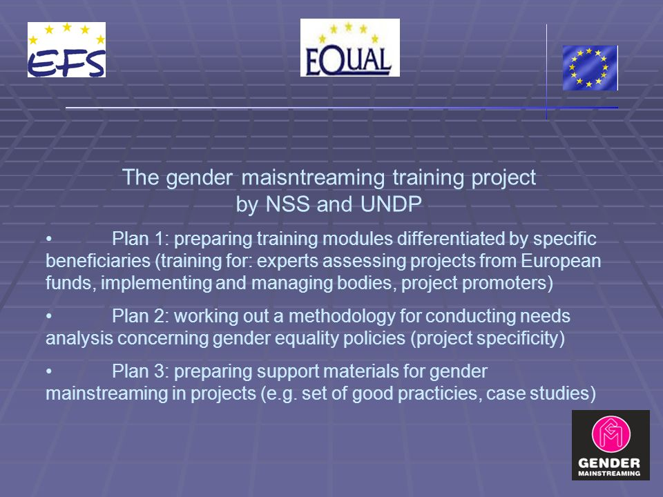 The gender maisntreaming training project by NSS and UNDP Plan 1: preparing training modules differentiated by specific beneficiaries (training for: experts assessing projects from European funds, implementing and managing bodies, project promoters) Plan 2: working out a methodology for conducting needs analysis concerning gender equality policies (project specificity) Plan 3: preparing support materials for gender mainstreaming in projects (e.g.