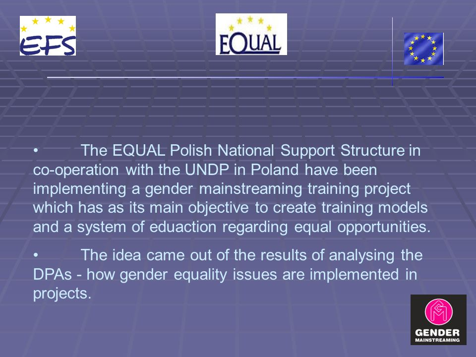 The EQUAL Polish National Support Structure in co-operation with the UNDP in Poland have been implementing a gender mainstreaming training project which has as its main objective to create training models and a system of eduaction regarding equal opportunities.