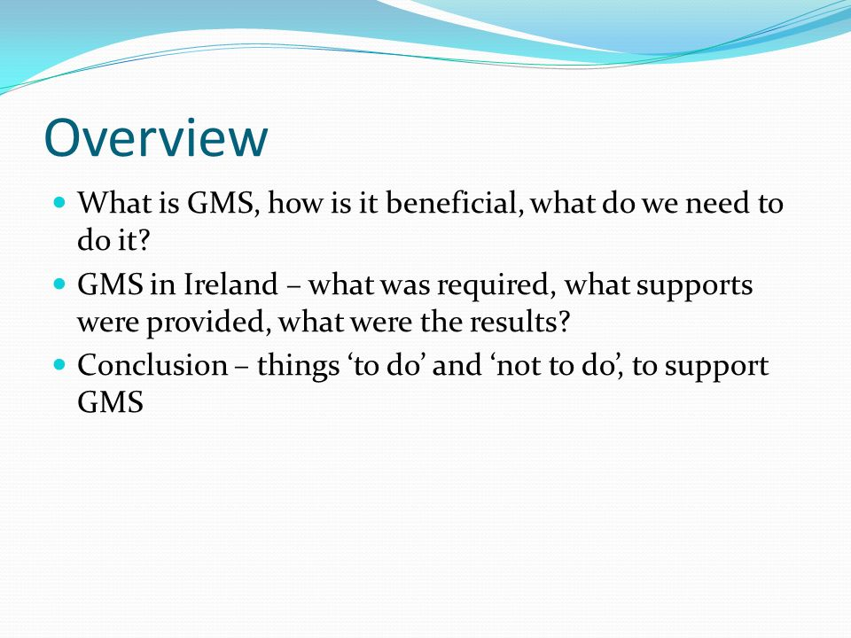 Overview What is GMS, how is it beneficial, what do we need to do it.