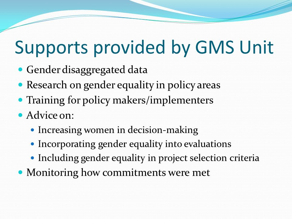 Supports provided by GMS Unit Gender disaggregated data Research on gender equality in policy areas Training for policy makers/implementers Advice on: Increasing women in decision-making Incorporating gender equality into evaluations Including gender equality in project selection criteria Monitoring how commitments were met