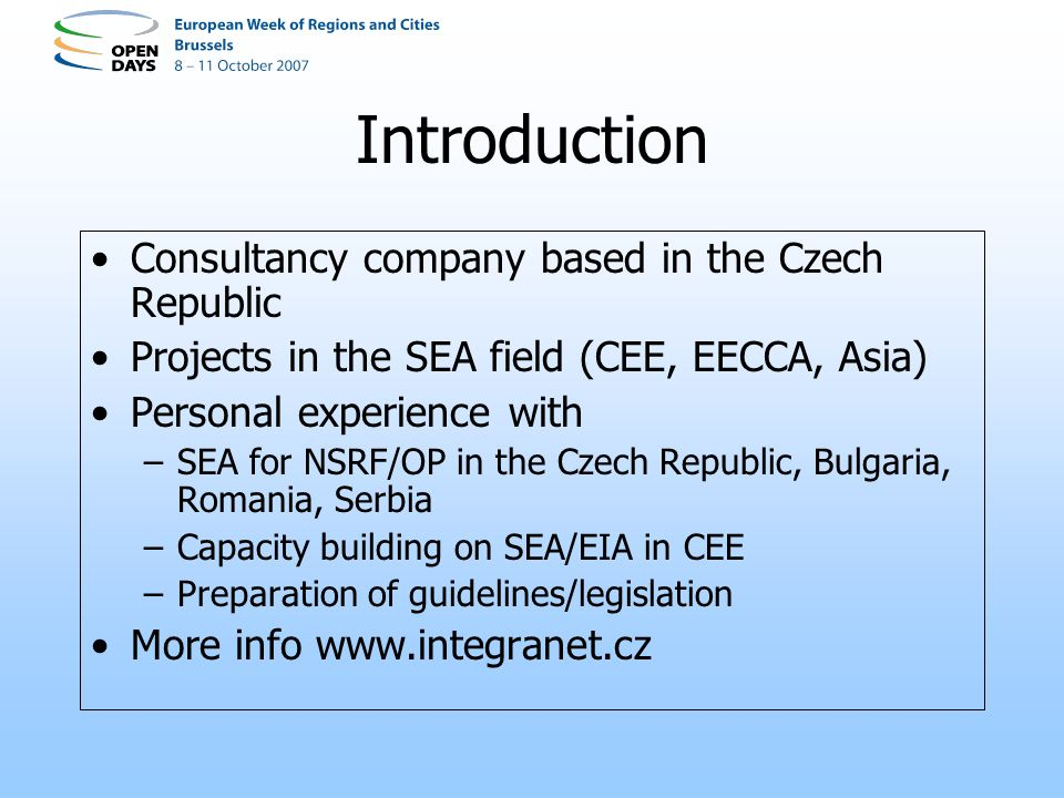 Introduction Consultancy company based in the Czech Republic Projects in the SEA field (CEE, EECCA, Asia) Personal experience with –SEA for NSRF/OP in the Czech Republic, Bulgaria, Romania, Serbia –Capacity building on SEA/EIA in CEE –Preparation of guidelines/legislation More info www.integranet.cz