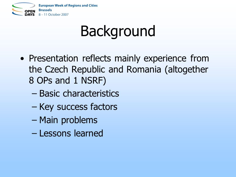 Background Presentation reflects mainly experience from the Czech Republic and Romania (altogether 8 OPs and 1 NSRF) –Basic characteristics –Key succe