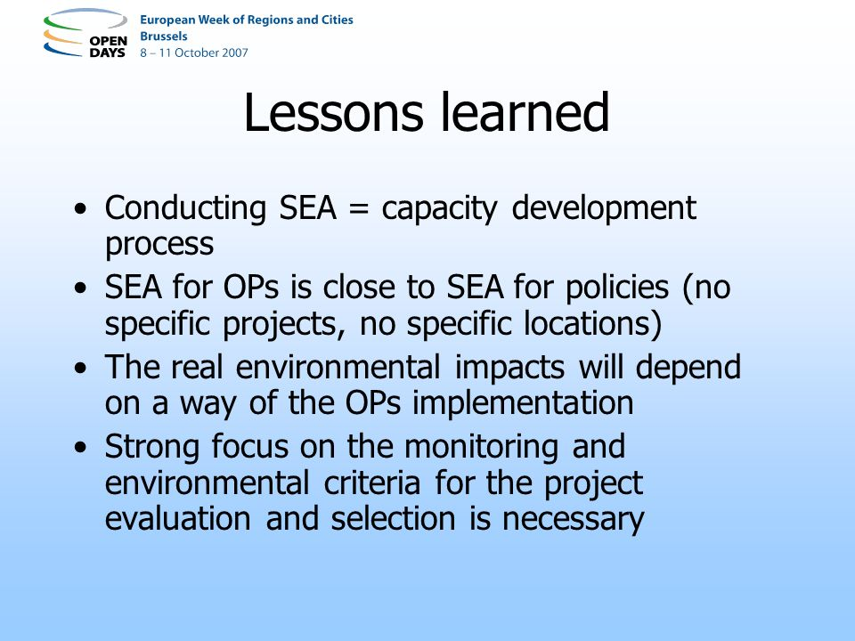 Lessons learned Conducting SEA = capacity development process SEA for OPs is close to SEA for policies (no specific projects, no specific locations) The real environmental impacts will depend on a way of the OPs implementation Strong focus on the monitoring and environmental criteria for the project evaluation and selection is necessary