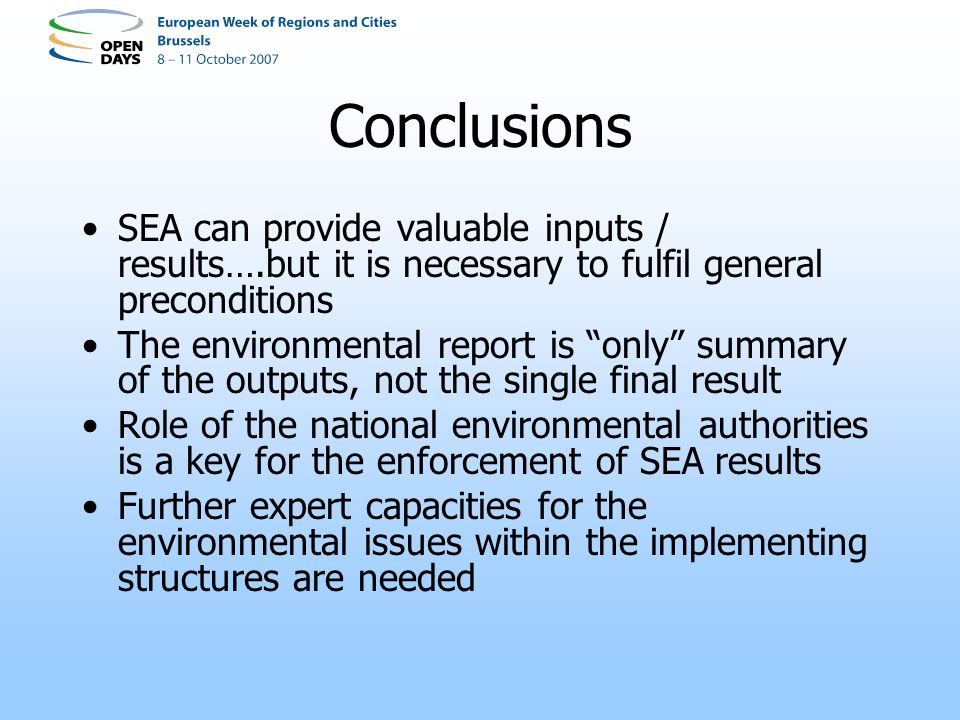 Conclusions SEA can provide valuable inputs / results….but it is necessary to fulfil general preconditions The environmental report is only summary of the outputs, not the single final result Role of the national environmental authorities is a key for the enforcement of SEA results Further expert capacities for the environmental issues within the implementing structures are needed