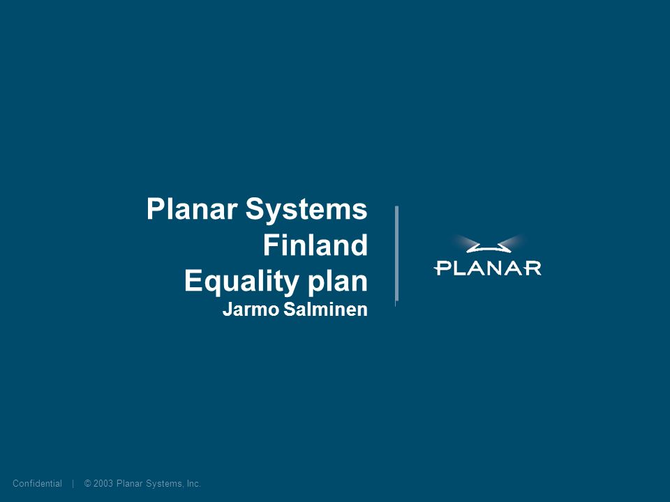 Confidential | © 2003 Planar Systems, Inc. Planar Systems Finland Equality plan Jarmo Salminen