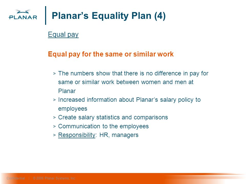 Confidential | © 2006 Planar Systems, Inc. Planars Equality Plan (4) Equal pay Equal pay for the same or similar work > The numbers show that there is
