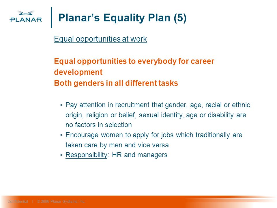 Confidential | © 2006 Planar Systems, Inc. Planars Equality Plan (5) Equal opportunities at work Equal opportunities to everybody for career developme