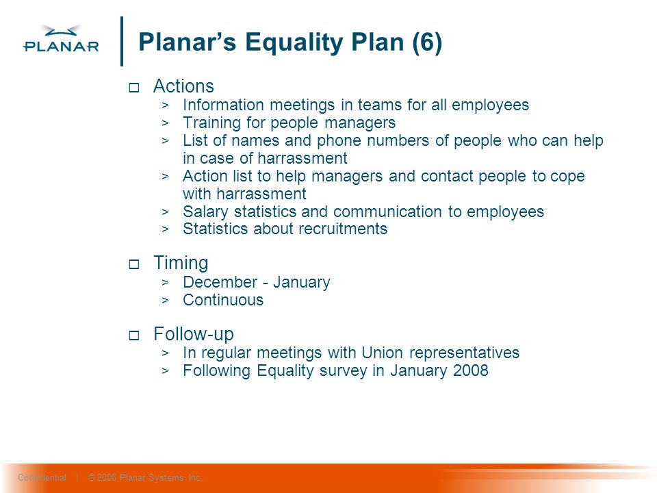 Confidential | © 2006 Planar Systems, Inc. Planars Equality Plan (6) Actions > Information meetings in teams for all employees > Training for people m