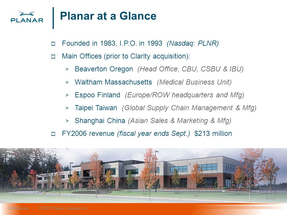 Confidential | © 2006 Planar Systems, Inc. Founded in 1983, I.P.O. in 1993 (Nasdaq: PLNR) Main Offices (prior to Clarity acquisition): > Beaverton Ore