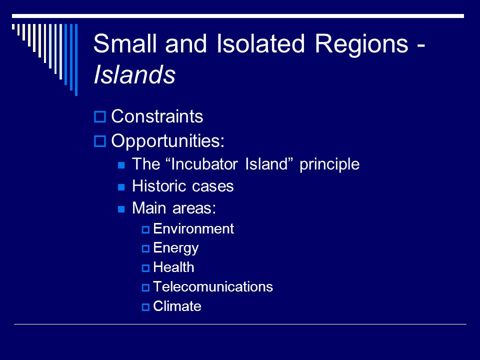 Small and Isolated Regions - Islands Constraints Opportunities: The Incubator Island principle Historic cases Main areas: Environment Energy Health Telecomunications Climate